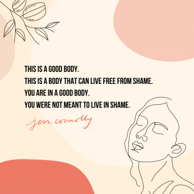 """""""This is a good body. This is a body that can live free from shame. You are in a good body. You were not meant to live in shame."""" Jess Connolly"""