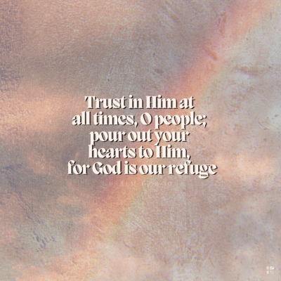 Trust in Him at all times, O people; pour out your hearts to Him, for God is our refuge.