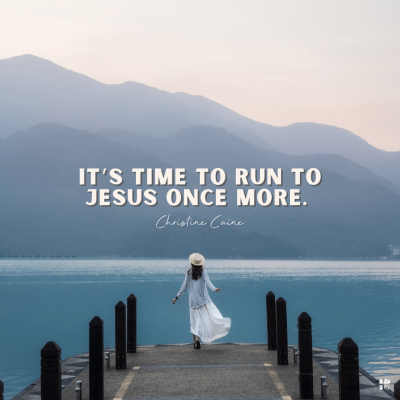"""""""It's time to run to Jesus once more."""" Christine Caine"""