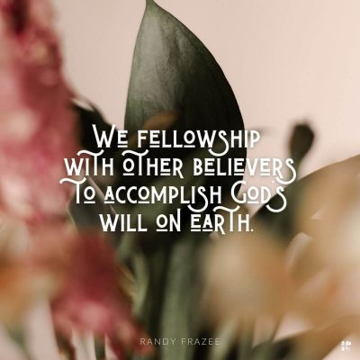 We fellowship with other believers to accomplish God's will on earth.