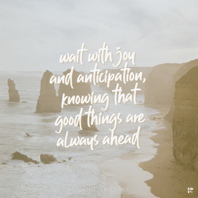 Wait with joy and anticipation, knowing that good things are always ahead.