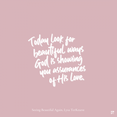 Today look for beautiful ways God is showing you assurances of His love.