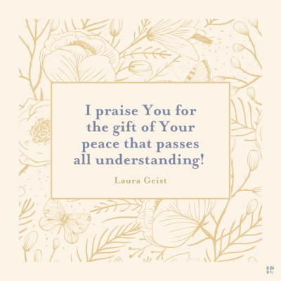I praise You for the gift of Your peace that passes all understanding.