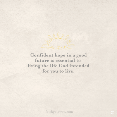 Confident hope in a good future is essential to living the life God intended for you to live.