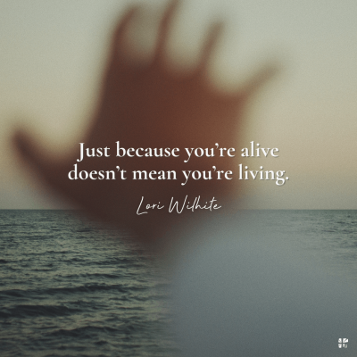 """""""Just because you're alive doesn't mean you're living"""" Lori Wilhite"""