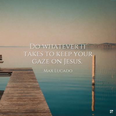 """Do whatever it takes to keep your gaze on Jesus."" - Max Lucado"