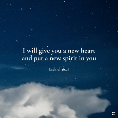 """""""I will give you a new heart and put a new spirit in you."""" Ezekiel 36:26"""