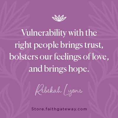 Vulnerability with the right people brings trust, bolsters our feelings of love, and brings hope.