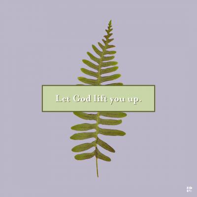Let God lift you up.