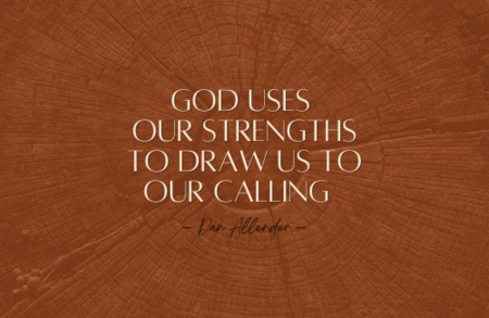 How has He used your strengths to draw you to your calling? And, how has God used your weaknesses to show you what needs to be redeemed in your life?
