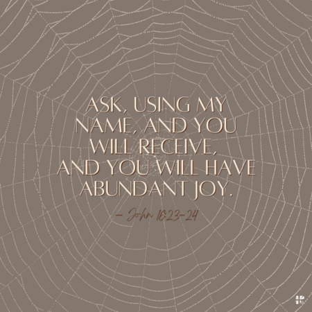 Ask, using My name, and you will receive, and you will have abundant joy. - John 16:23-24