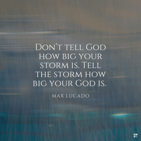 Don't tell God how big your storm is. Tell the storm how big your God is.